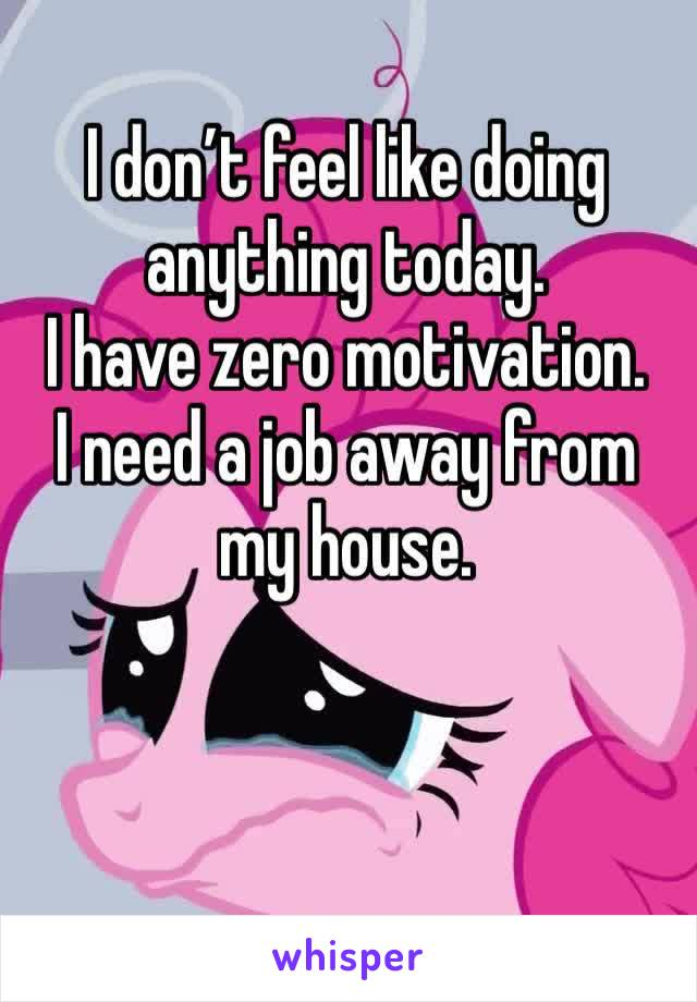 I don't feel like doing anything today.  I have zero motivation. I need a job away from my house.