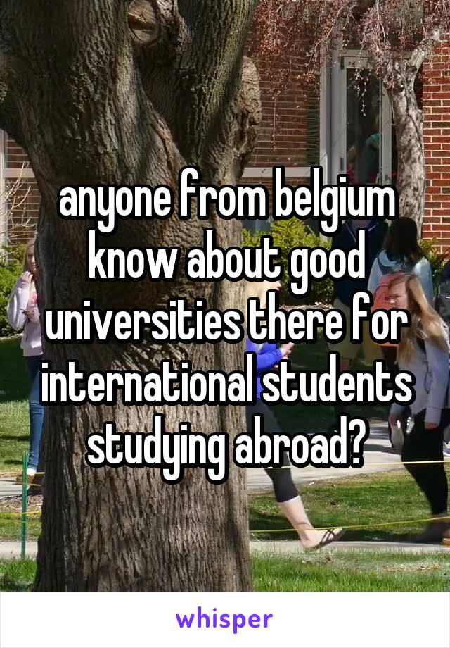 anyone from belgium know about good universities there for international students studying abroad?