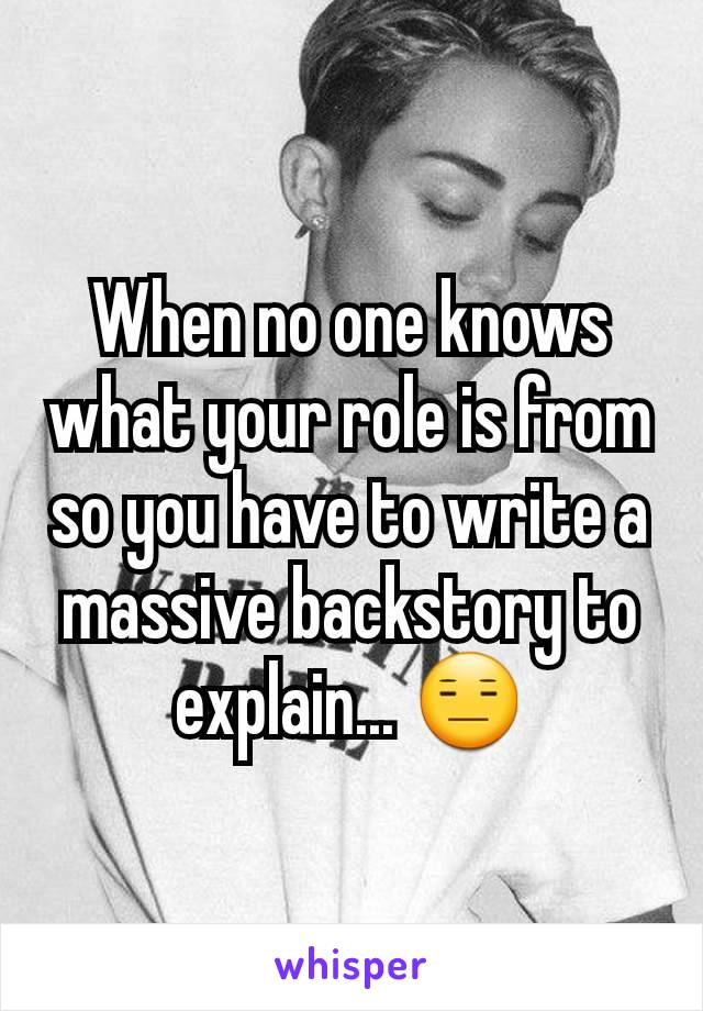 When no one knows what your role is from so you have to write a massive backstory to explain... 😑