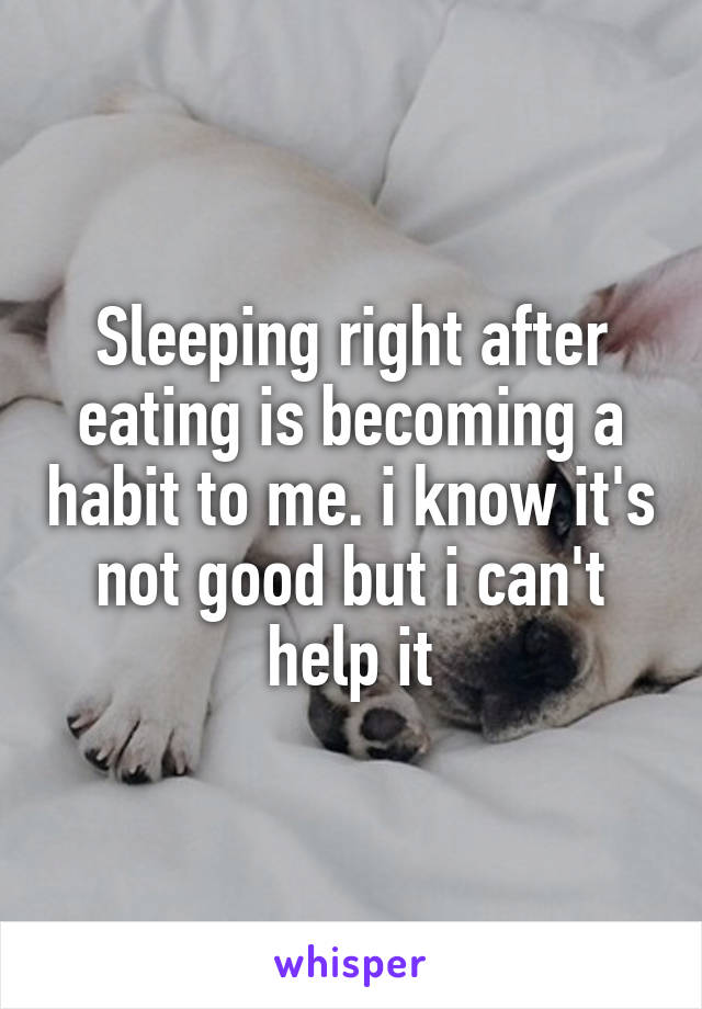 Sleeping right after eating is becoming a habit to me. i know it's not good but i can't help it