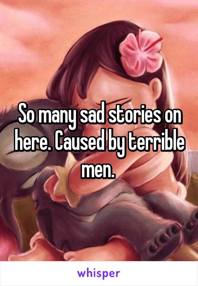 So many sad stories on here. Caused by terrible men.