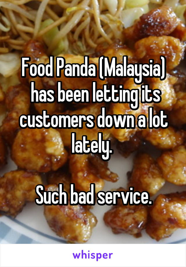 Food Panda (Malaysia)  has been letting its customers down a lot lately.   Such bad service.