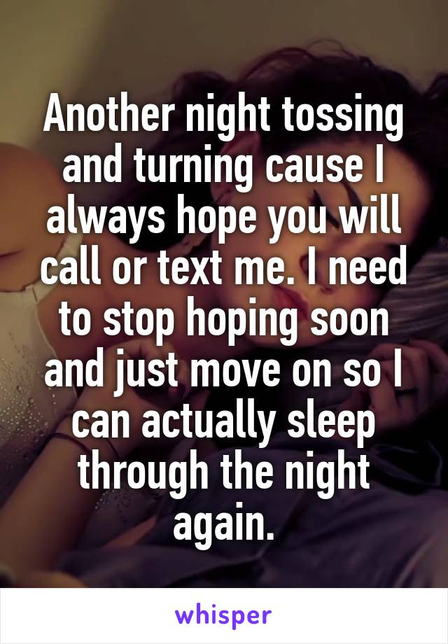 Another night tossing and turning cause I always hope you will call or text me. I need to stop hoping soon and just move on so I can actually sleep through the night again.