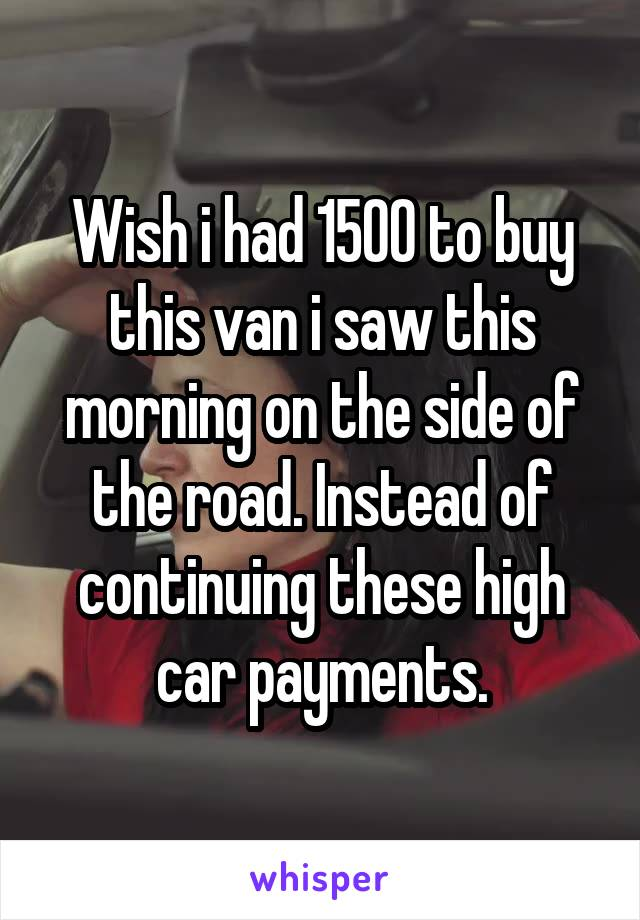 Wish i had 1500 to buy this van i saw this morning on the side of the road. Instead of continuing these high car payments.