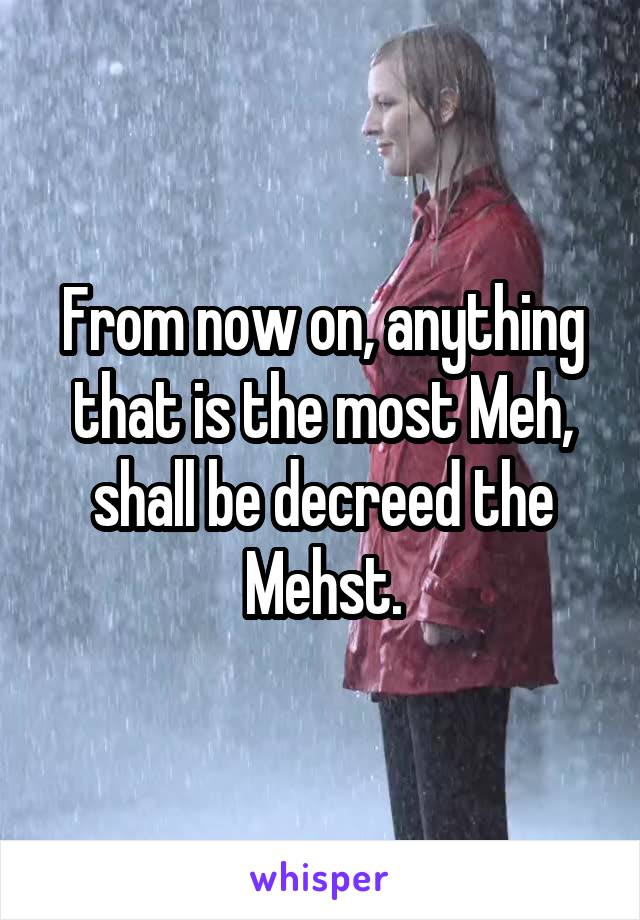 From now on, anything that is the most Meh, shall be decreed the Mehst.