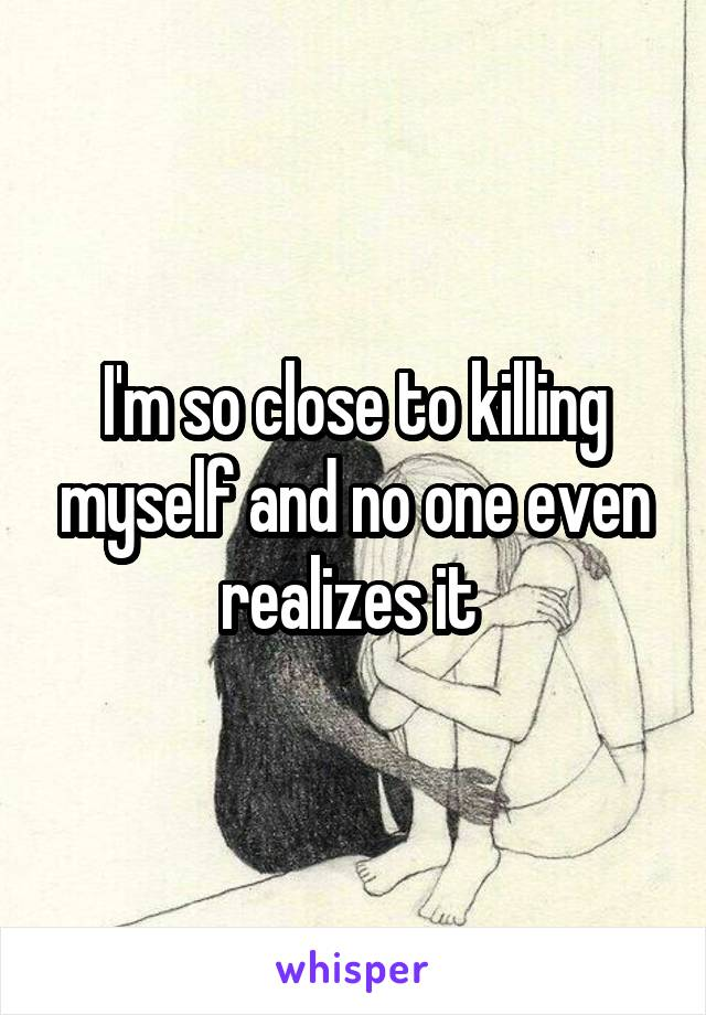 I'm so close to killing myself and no one even realizes it