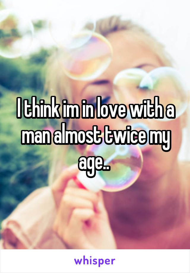 I think im in love with a man almost twice my age..