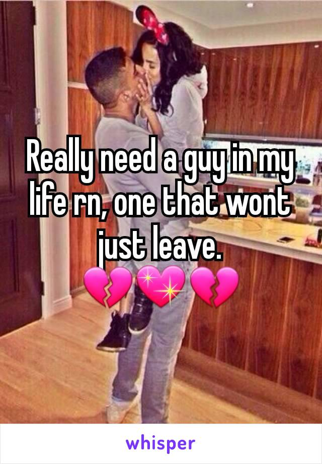 Really need a guy in my life rn, one that wont just leave. 💔💖💔