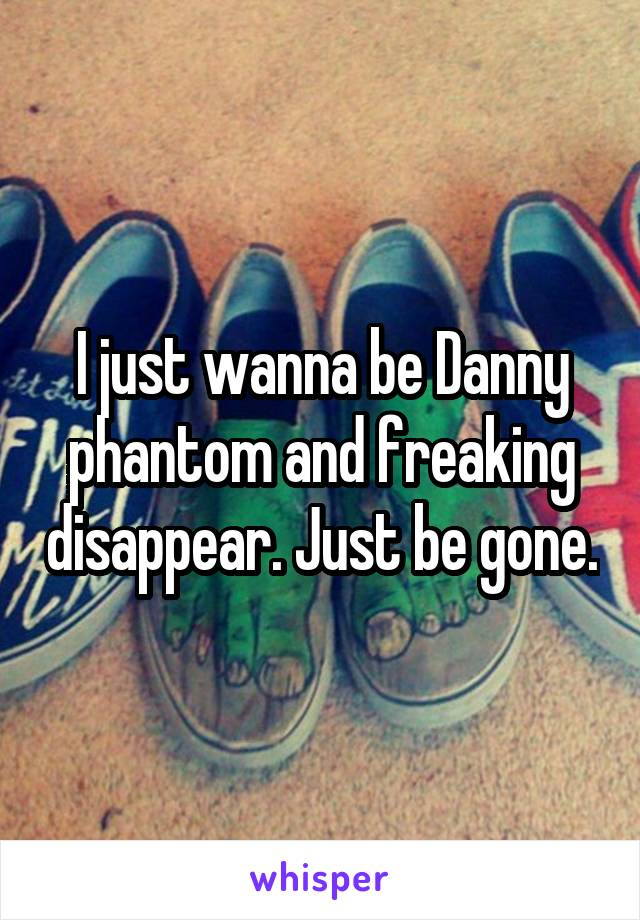 I just wanna be Danny phantom and freaking disappear. Just be gone.