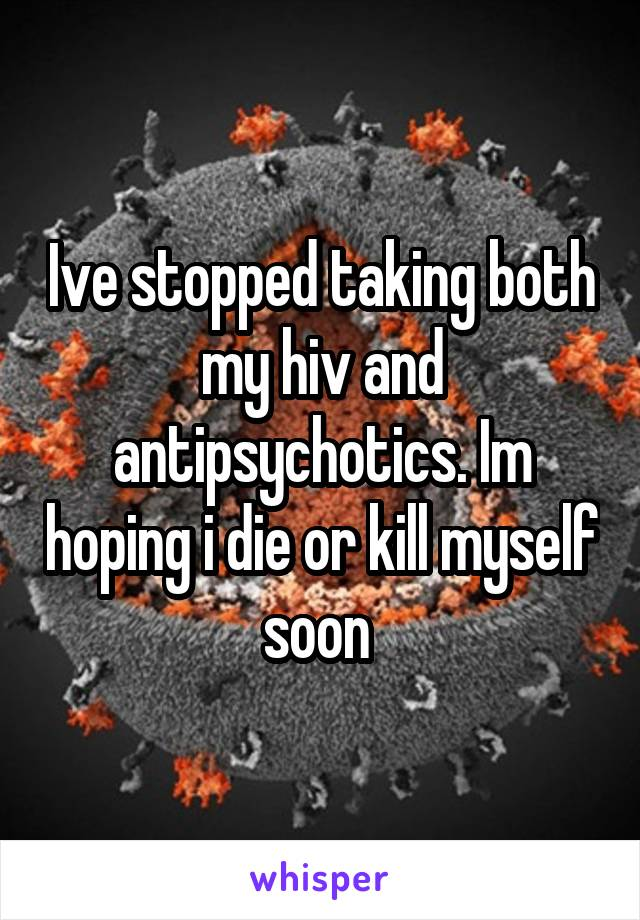 Ive stopped taking both my hiv and antipsychotics. Im hoping i die or kill myself soon