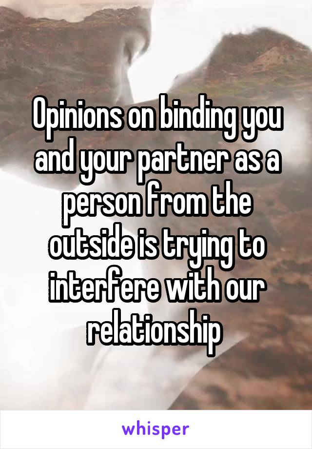 Opinions on binding you and your partner as a person from the outside is trying to interfere with our relationship