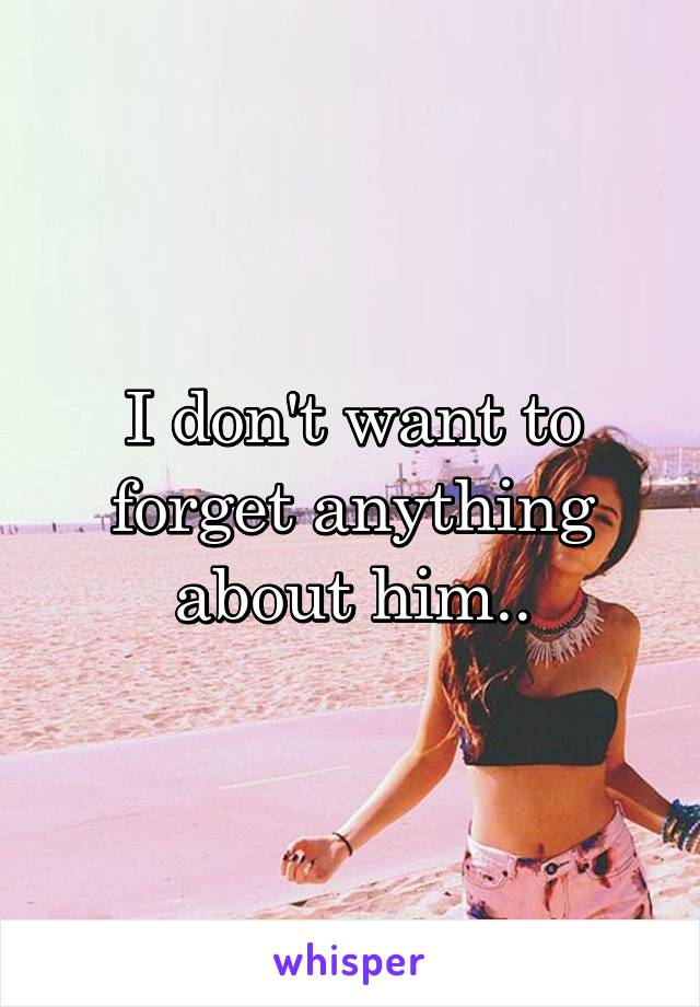 I don't want to forget anything about him..
