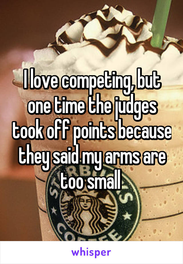 I love competing, but one time the judges took off points because they said my arms are too small