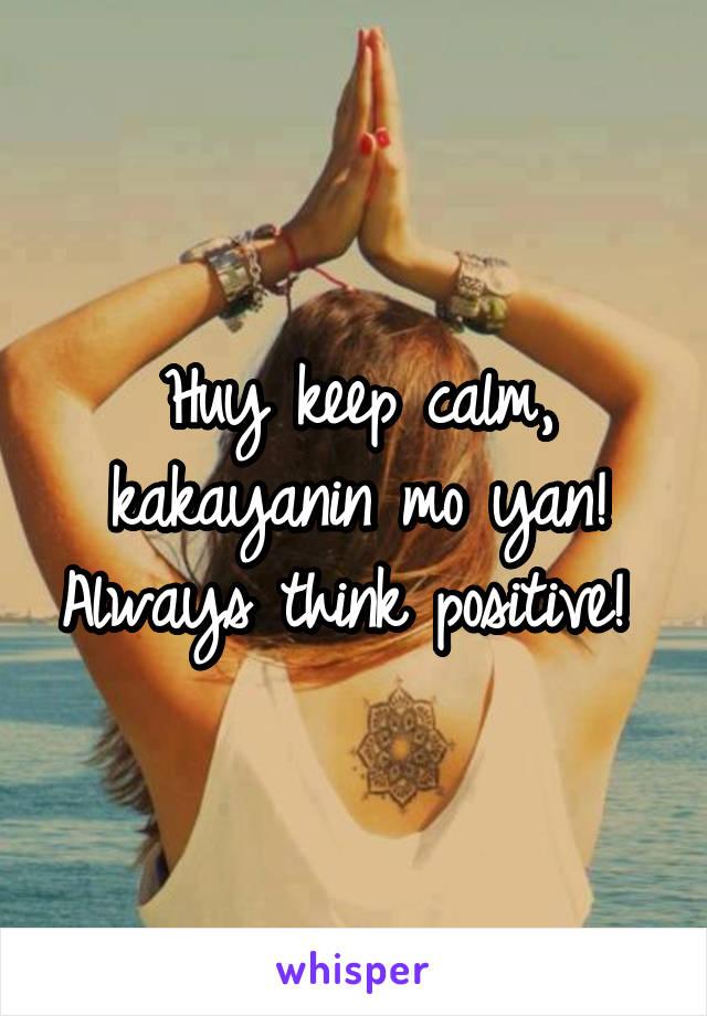 Huy keep calm, kakayanin mo yan! Always think positive!