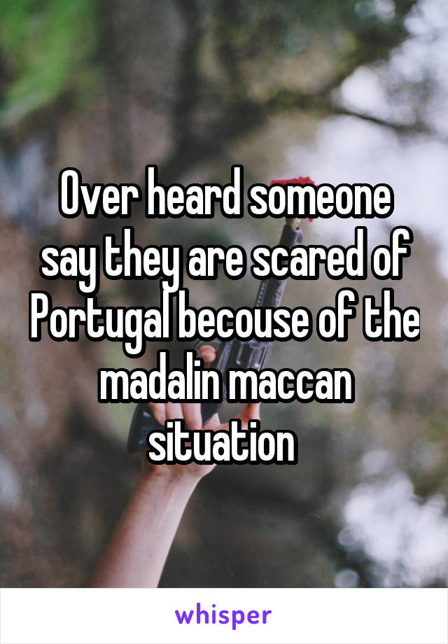 Over heard someone say they are scared of Portugal becouse of the madalin maccan situation