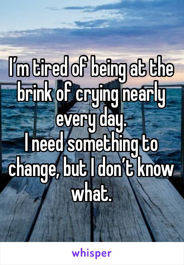 I'm tired of being at the brink of crying nearly every day.  I need something to change, but I don't know what.