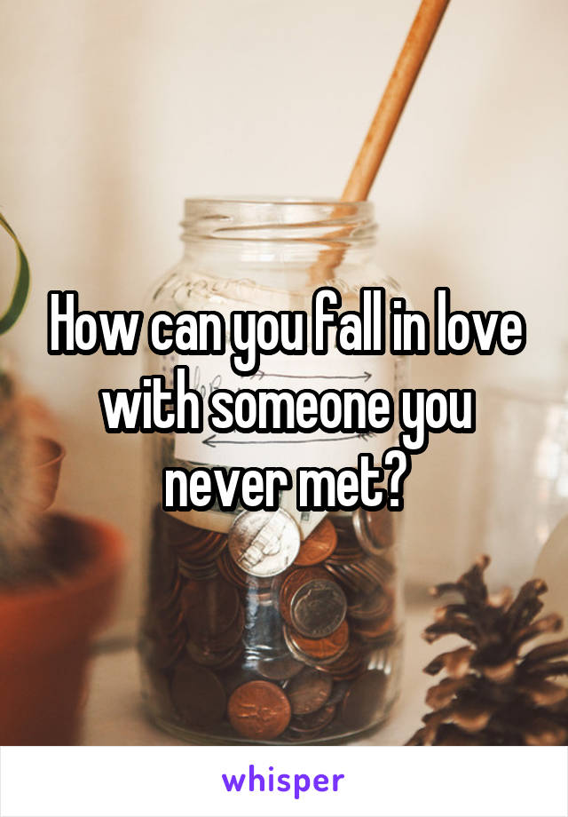 How can you fall in love with someone you never met?