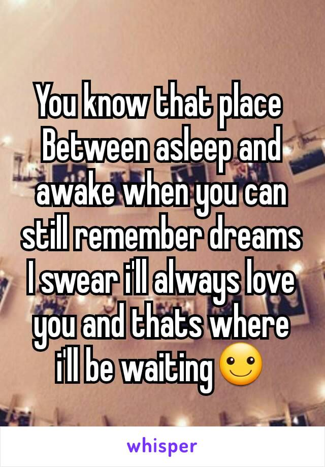 You know that place  Between asleep and awake when you can still remember dreams I swear i'll always love you and thats where i'll be waiting☺