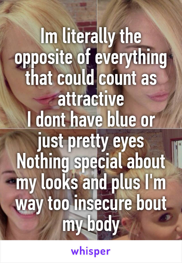Im literally the opposite of everything that could count as attractive I dont have blue or just pretty eyes Nothing special about my looks and plus I'm way too insecure bout my body