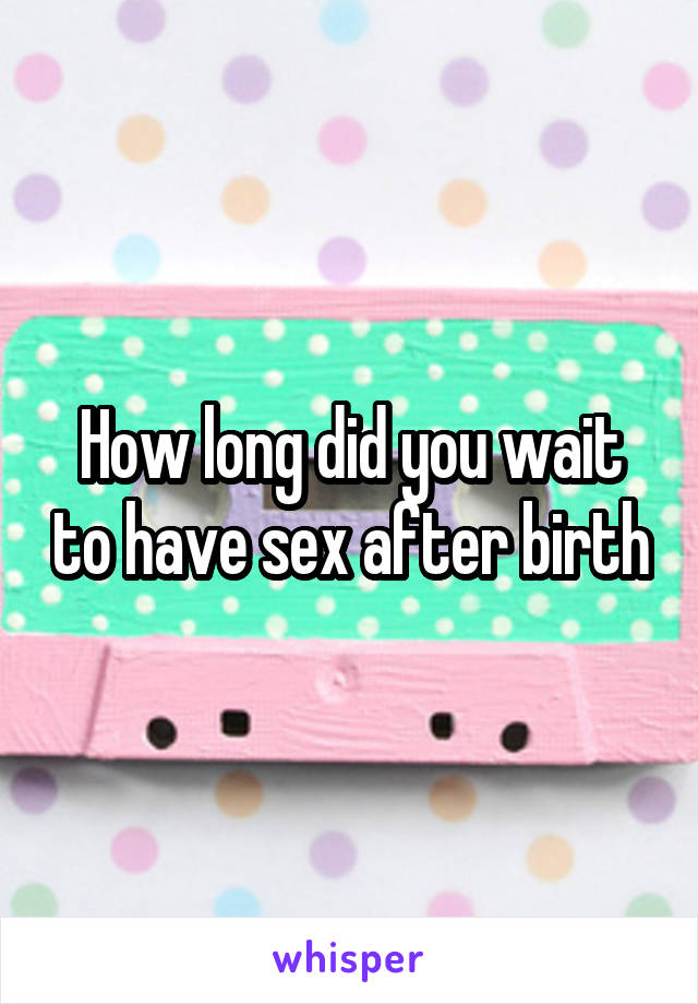 How long did you wait to have sex after birth