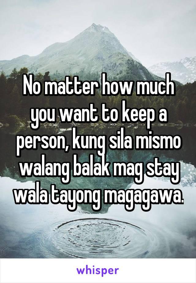No matter how much you want to keep a person, kung sila mismo walang balak mag stay wala tayong magagawa.