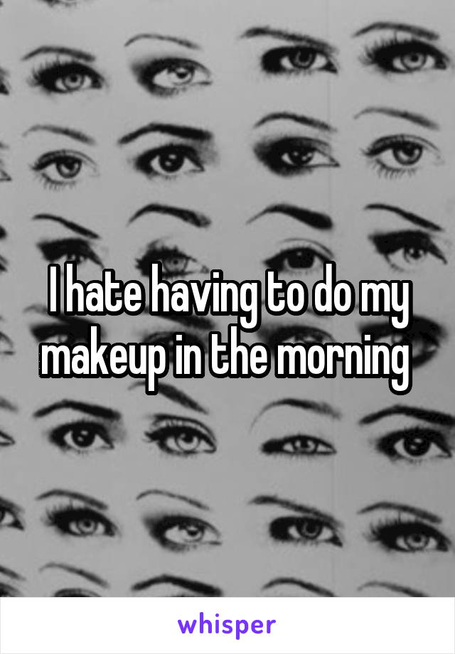 I hate having to do my makeup in the morning