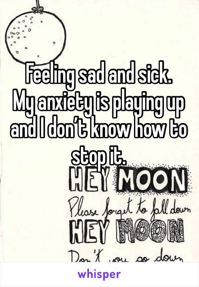 Feeling sad and sick.  My anxiety is playing up and I don't know how to stop it.