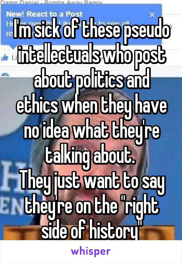 """I'm sick of these pseudo intellectuals who post about politics and ethics when they have no idea what they're talking about.  They just want to say they're on the """"right side of history"""""""