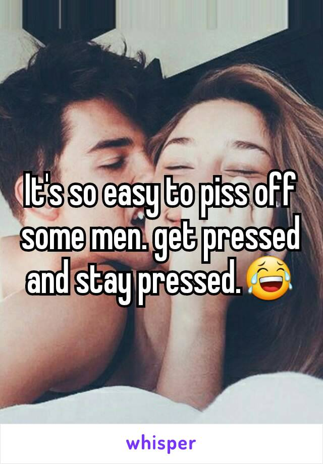 It's so easy to piss off some men. get pressed and stay pressed.😂