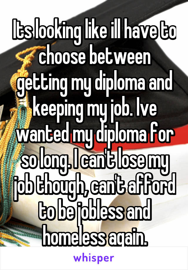 Its looking like ill have to choose between getting my diploma and keeping my job. Ive wanted my diploma for so long. I can't lose my job though, can't afford to be jobless and homeless again.