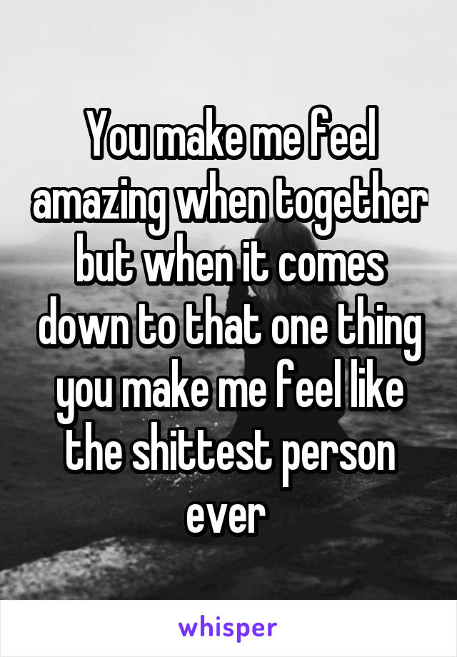 You make me feel amazing when together but when it comes down to that one thing you make me feel like the shittest person ever