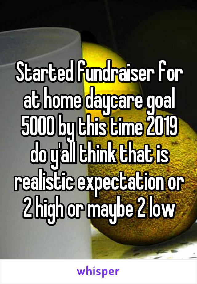 Started fundraiser for at home daycare goal 5000 by this time 2019 do y'all think that is realistic expectation or 2 high or maybe 2 low