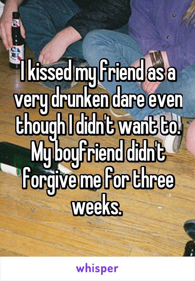 I kissed my friend as a very drunken dare even though I didn't want to. My boyfriend didn't forgive me for three weeks.