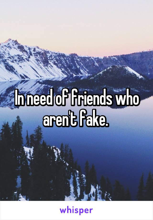 In need of friends who aren't fake.