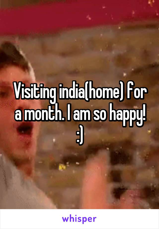 Visiting india(home) for a month. I am so happy! :)