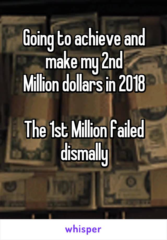 Going to achieve and make my 2nd Million dollars in 2018  The 1st Million failed dismally