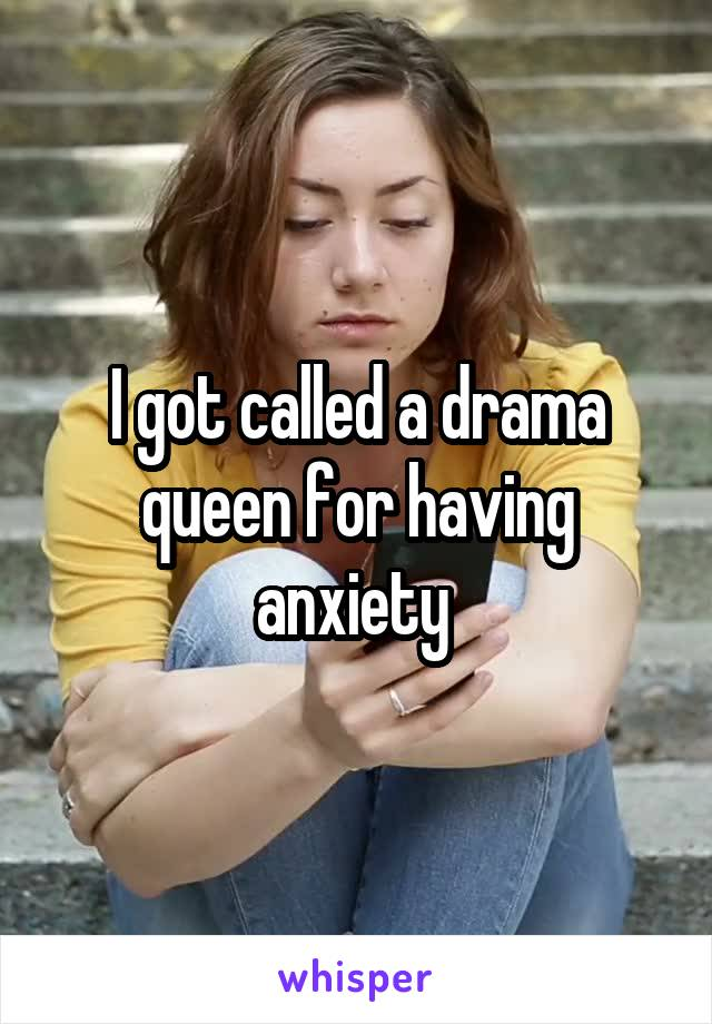 I got called a drama queen for having anxiety