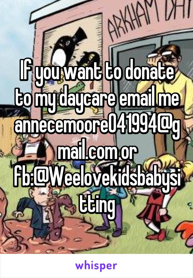 If you want to donate to my daycare email me annecemoore041994@gmail.com or fb:@Weelovekidsbabysitting