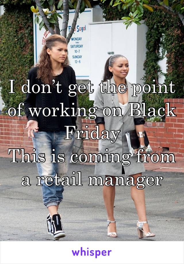 I don't get the point of working on Black Friday  This is coming from a retail manager