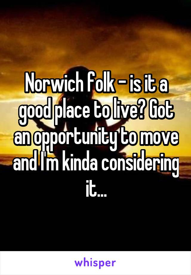 Norwich folk - is it a good place to live? Got an opportunity to move and I'm kinda considering it...