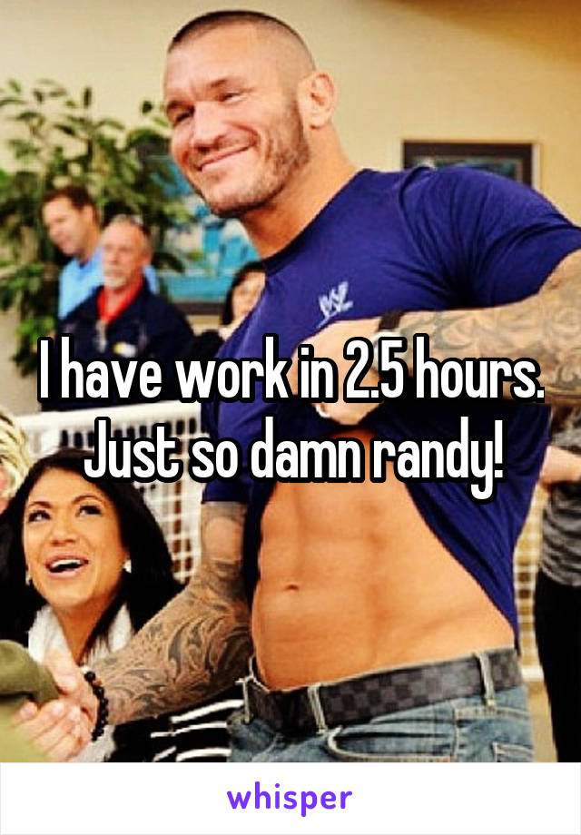 I have work in 2.5 hours. Just so damn randy!