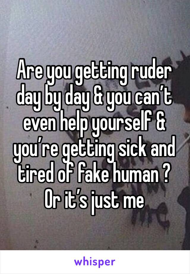 Are you getting ruder day by day & you can't even help yourself & you're getting sick and tired of fake human ? Or it's just me