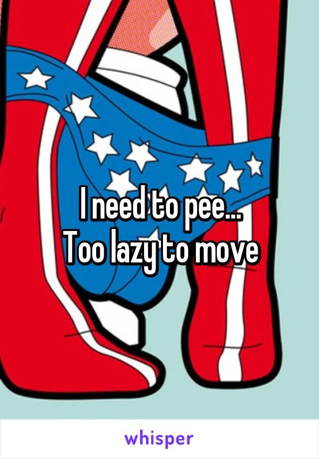 I need to pee... Too lazy to move