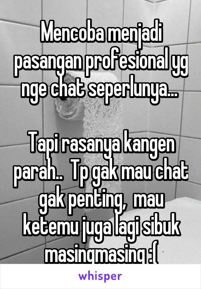 Mencoba menjadi pasangan profesional yg nge chat seperlunya...   Tapi rasanya kangen parah..  Tp gak mau chat gak penting,  mau ketemu juga lagi sibuk masingmasing :(