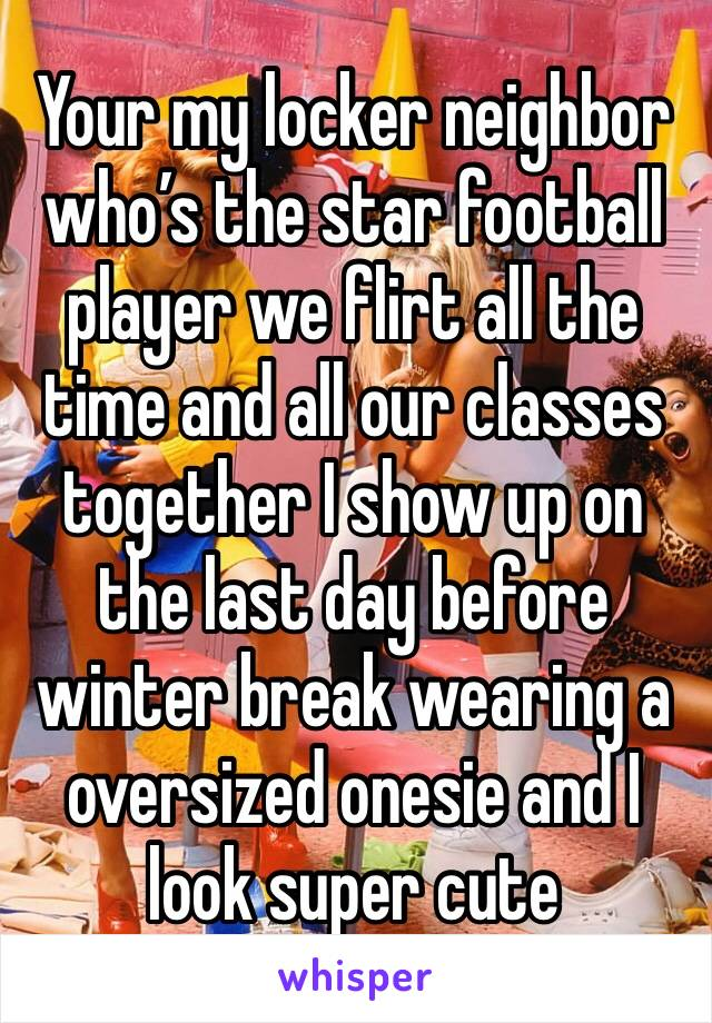 Your my locker neighbor who's the star football player we flirt all the time and all our classes together I show up on the last day before winter break wearing a oversized onesie and I look super cute