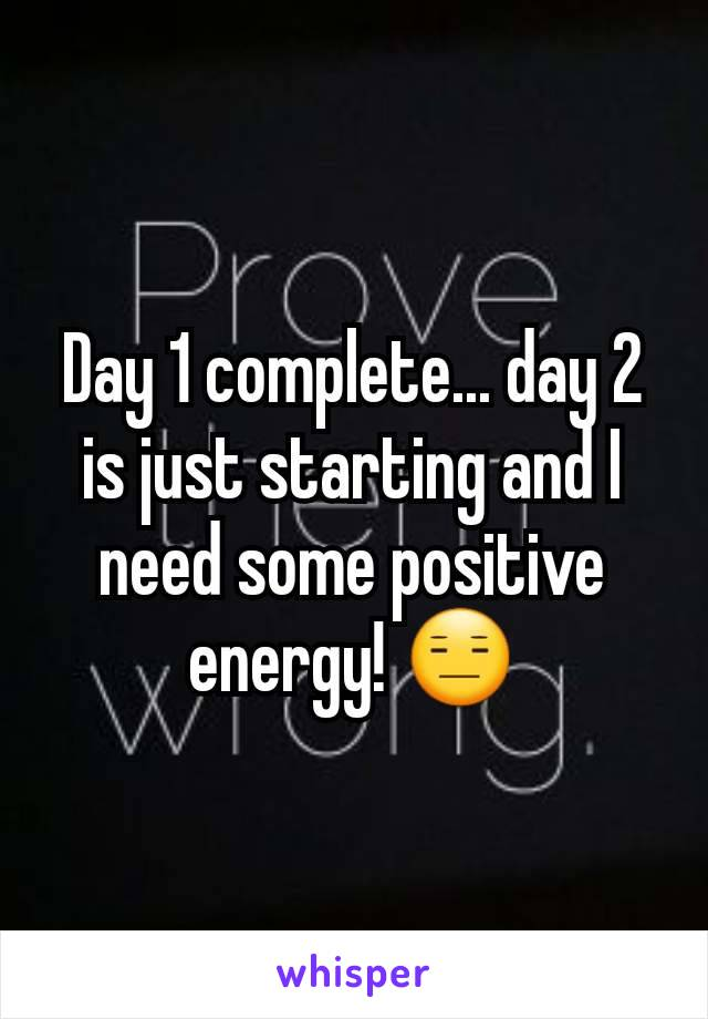 Day 1 complete... day 2 is just starting and I need some positive energy! 😑