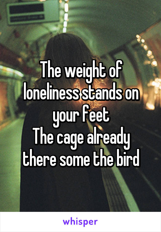 The weight of loneliness stands on your feet The cage already there some the bird