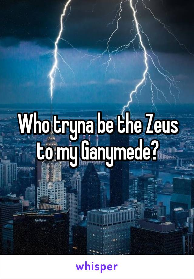 Who tryna be the Zeus to my Ganymede?