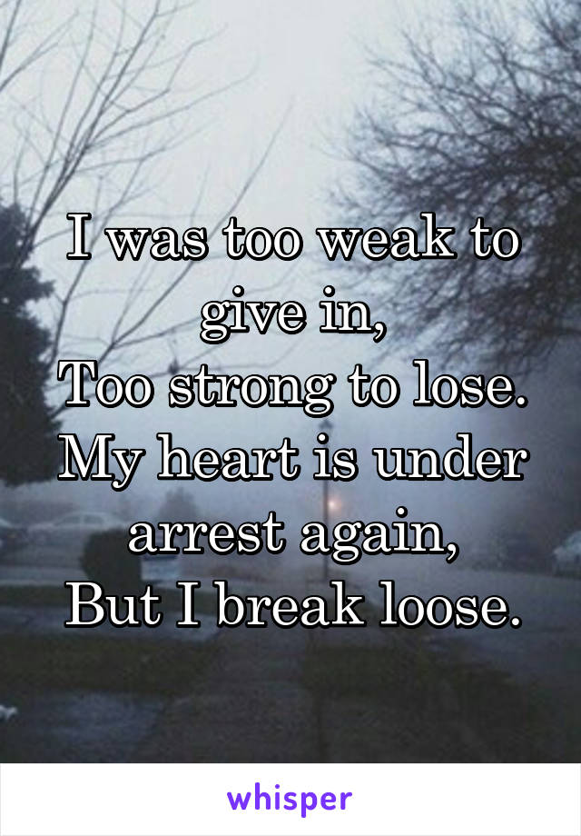 I was too weak to give in, Too strong to lose. My heart is under arrest again, But I break loose.