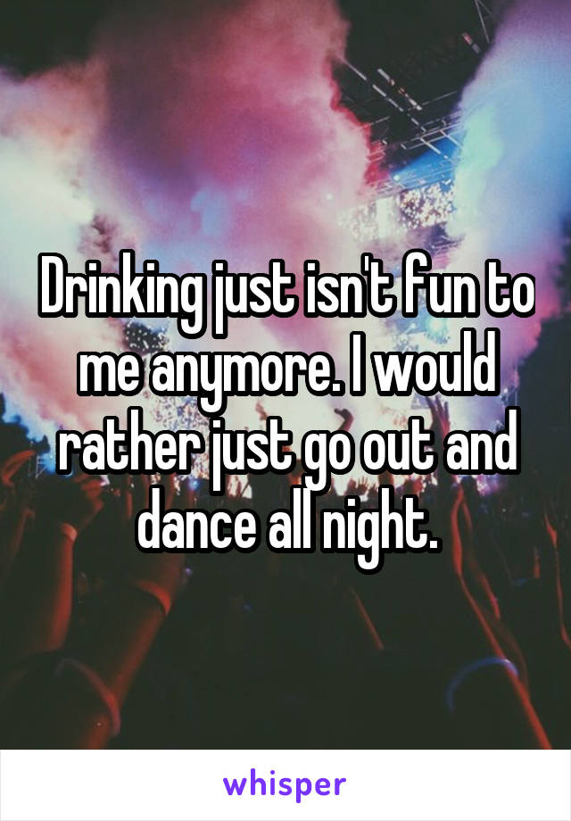 Drinking just isn't fun to me anymore. I would rather just go out and dance all night.